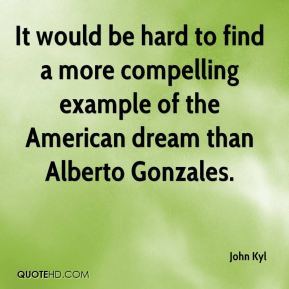 It would be hard to find a more compelling example of the American dream than Alberto Gonzales.