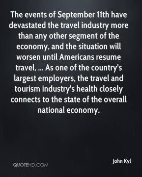 John Kyl  - The events of September 11th have devastated the travel industry more than any other segment of the economy, and the situation will worsen until Americans resume travel, ... As one of the country's largest employers, the travel and tourism industry's health closely connects to the state of the overall national economy.