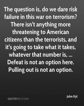 The question is, do we dare risk failure in this war on terrorism? There isn't anything more threatening to American citizens than the terrorists, and it's going to take what it takes, whatever that number is, ... Defeat is not an option here. Pulling out is not an option.