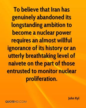 John Kyl  - To believe that Iran has genuinely abandoned its longstanding ambition to become a nuclear power requires an almost willful ignorance of its history or an utterly breathtaking level of naivete on the part of those entrusted to monitor nuclear proliferation.