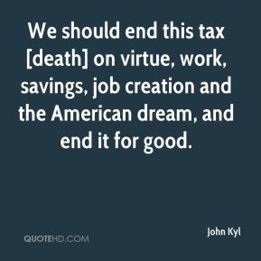 We should end this tax [death] on virtue, work, savings, job creation and the American dream, and end it for good.