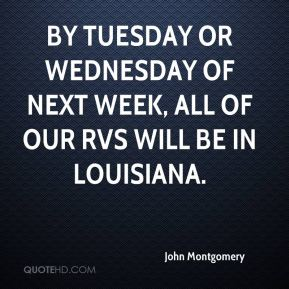 John Montgomery  - By Tuesday or Wednesday of next week, all of our RVs will be in Louisiana.