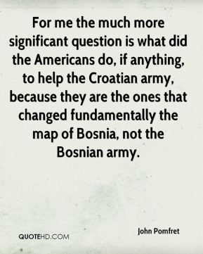 John Pomfret - For me the much more significant question is what did the Americans do, if anything, to help the Croatian army, because they are the ones that changed fundamentally the map of Bosnia, not the Bosnian army.