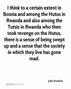 John Pomfret - I think to a certain extent in Bosnia and among the Hutus in Rwanda and also among the Tutsis in Rwanda who then took revenge on the Hutus, there is a sense of being swept up and a sense that the society in which they live has gone mad.