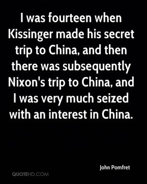 I was fourteen when Kissinger made his secret trip to China, and then there was subsequently Nixon's trip to China, and I was very much seized with an interest in China.