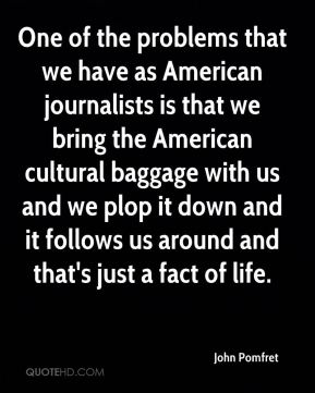One of the problems that we have as American journalists is that we bring the American cultural baggage with us and we plop it down and it follows us around and that's just a fact of life.