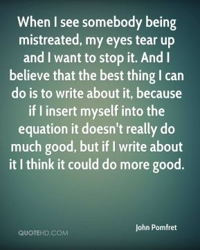 John Pomfret - When I see somebody being mistreated, my eyes tear up and I want to stop it. And I believe that the best thing I can do is to write about it, because if I insert myself into the equation it doesn't really do much good, but if I write about it I think it could do more good.