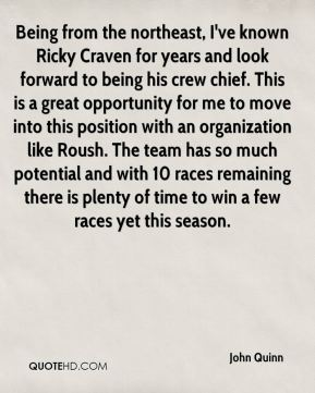 John Quinn  - Being from the northeast, I've known Ricky Craven for years and look forward to being his crew chief. This is a great opportunity for me to move into this position with an organization like Roush. The team has so much potential and with 10 races remaining there is plenty of time to win a few races yet this season.