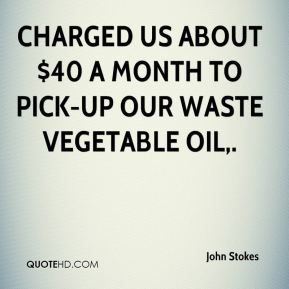 John Stokes  - Charged us about $40 a month to pick-up our waste vegetable oil.