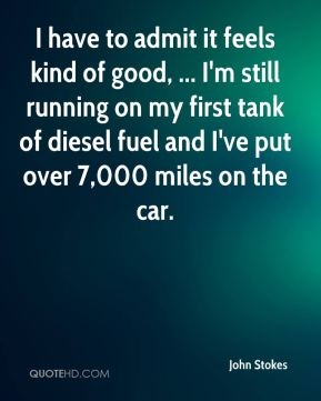 John Stokes  - I have to admit it feels kind of good, ... I'm still running on my first tank of diesel fuel and I've put over 7,000 miles on the car.