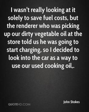 John Stokes  - I wasn't really looking at it solely to save fuel costs, but the renderer who was picking up our dirty vegetable oil at the store told us he was going to start charging, so I decided to look into the car as a way to use our used cooking oil.