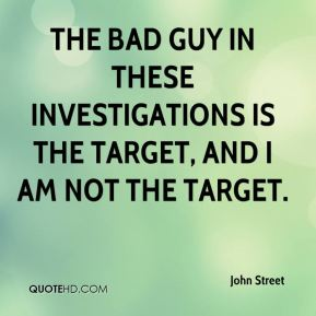 John Street  - The bad guy in these investigations is the target, and I am not the target.