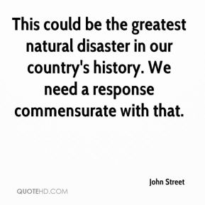 John Street  - This could be the greatest natural disaster in our country's history. We need a response commensurate with that.