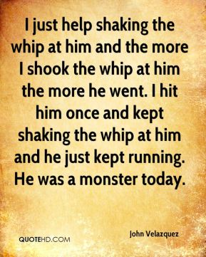 I just help shaking the whip at him and the more I shook the whip at him the more he went. I hit him once and kept shaking the whip at him and he just kept running. He was a monster today.