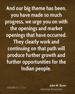 John W. Snow - And our big theme has been, you have made so much progress, we urge you on with the openings and market openings that have occurred. They clearly work and continuing on that path will produce further growth and further opportunities for the Indian people.