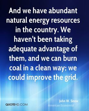 And we have abundant natural energy resources in the country. We haven't been taking adequate advantage of them, and we can burn coal in a clean way; we could improve the grid.