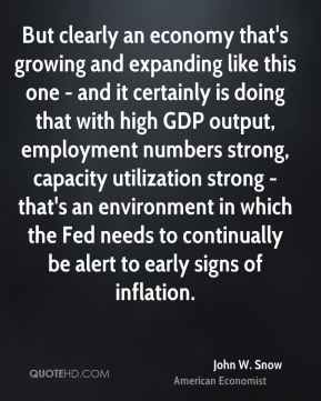 John W. Snow - But clearly an economy that's growing and expanding like this one - and it certainly is doing that with high GDP output, employment numbers strong, capacity utilization strong - that's an environment in which the Fed needs to continually be alert to early signs of inflation.
