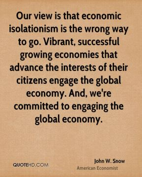 John W. Snow - Our view is that economic isolationism is the wrong way to go. Vibrant, successful growing economies that advance the interests of their citizens engage the global economy. And, we're committed to engaging the global economy.