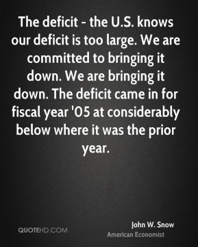 John W. Snow - The deficit - the U.S. knows our deficit is too large. We are committed to bringing it down. We are bringing it down. The deficit came in for fiscal year '05 at considerably below where it was the prior year.