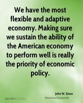We have the most flexible and adaptive economy. Making sure we sustain the ability of the American economy to perform well is really the priority of economic policy.