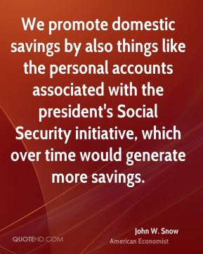 We promote domestic savings by also things like the personal accounts associated with the president's Social Security initiative, which over time would generate more savings.