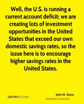 Well, the U.S. is running a current account deficit; we are creating lots of investment opportunities in the United States that exceed our own domestic savings rates, so the issue here is to encourage higher savings rates in the United States.