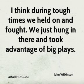 John Wilkinson  - I think during tough times we held on and fought. We just hung in there and took advantage of big plays.