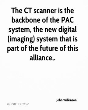 John Wilkinson  - The CT scanner is the backbone of the PAC system, the new digital (imaging) system that is part of the future of this alliance.
