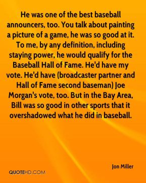 He was one of the best baseball announcers, too. You talk about painting a picture of a game, he was so good at it. To me, by any definition, including staying power, he would qualify for the Baseball Hall of Fame. He'd have my vote. He'd have (broadcaster partner and Hall of Fame second baseman) Joe Morgan's vote, too. But in the Bay Area, Bill was so good in other sports that it overshadowed what he did in baseball.