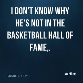 Jon Miller  - I don't know why he's not in the Basketball Hall of Fame.