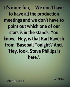 It's more fun, ... We don't have to have all the production meetings and we don't have to point out which one of our stars is in the stands. You know, `Hey, is that Karl Ravech from `Baseball Tonight'? And, `Hey, look, Steve Phillips is here.'.