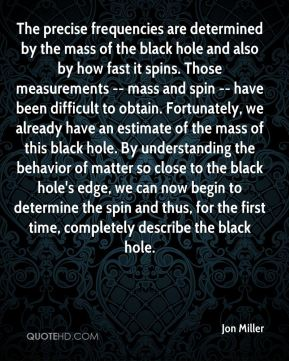 The precise frequencies are determined by the mass of the black hole and also by how fast it spins. Those measurements -- mass and spin -- have been difficult to obtain. Fortunately, we already have an estimate of the mass of this black hole. By understanding the behavior of matter so close to the black hole's edge, we can now begin to determine the spin and thus, for the first time, completely describe the black hole.