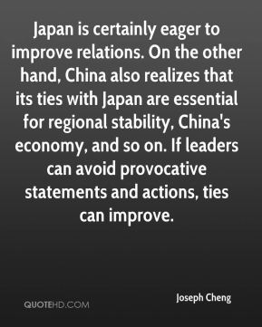 Joseph Cheng  - Japan is certainly eager to improve relations. On the other hand, China also realizes that its ties with Japan are essential for regional stability, China's economy, and so on. If leaders can avoid provocative statements and actions, ties can improve.