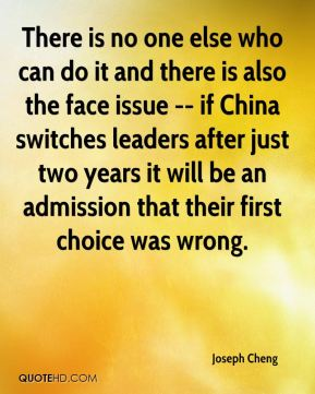 Joseph Cheng  - There is no one else who can do it and there is also the face issue -- if China switches leaders after just two years it will be an admission that their first choice was wrong.