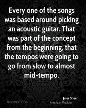 Jules Shear - Every one of the songs was based around picking an acoustic guitar. That was part of the concept from the beginning, that the tempos were going to go from slow to almost mid-tempo.