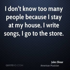 Jules Shear - I don't know too many people because I stay at my house, I write songs, I go to the store.