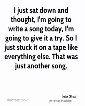 Jules Shear - I just sat down and thought, I'm going to write a song today, I'm going to give it a try. So I just stuck it on a tape like everything else. That was just another song.