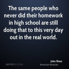 Jules Shear - The same people who never did their homework in high school are still doing that to this very day out in the real world.