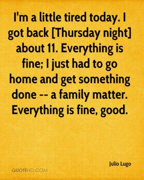 Julio Lugo  - I'm a little tired today. I got back [Thursday night] about 11. Everything is fine; I just had to go home and get something done -- a family matter. Everything is fine, good.