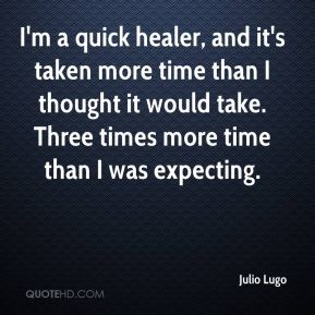 Julio Lugo  - I'm a quick healer, and it's taken more time than I thought it would take. Three times more time than I was expecting.
