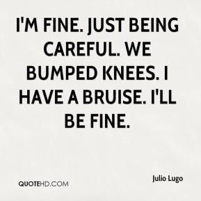 Julio Lugo  - I'm fine. Just being careful. We bumped knees. I have a bruise. I'll be fine.