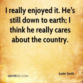 Justin Smith  - I really enjoyed it. He's still down to earth; I think he really cares about the country.