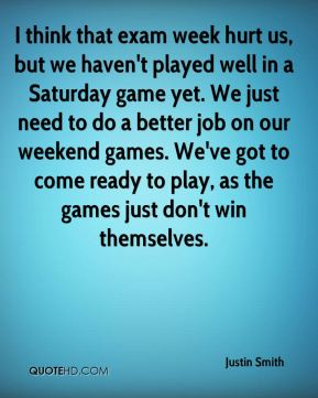 Justin Smith  - I think that exam week hurt us, but we haven't played well in a Saturday game yet. We just need to do a better job on our weekend games. We've got to come ready to play, as the games just don't win themselves.