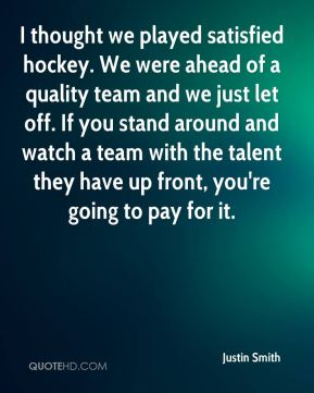 I thought we played satisfied hockey. We were ahead of a quality team and we just let off. If you stand around and watch a team with the talent they have up front, you're going to pay for it.