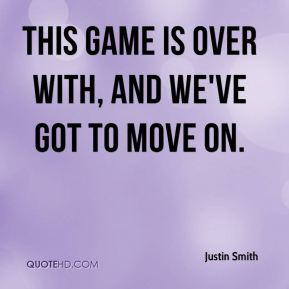 Justin Smith  - This game is over with, and we've got to move on.