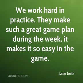 Justin Smith  - We work hard in practice. They make such a great game plan during the week, it makes it so easy in the game.