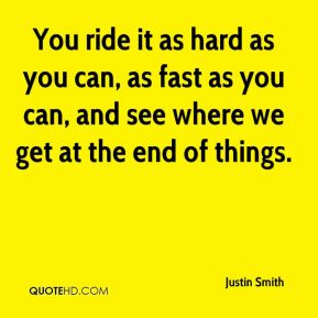 You ride it as hard as you can, as fast as you can, and see where we get at the end of things.
