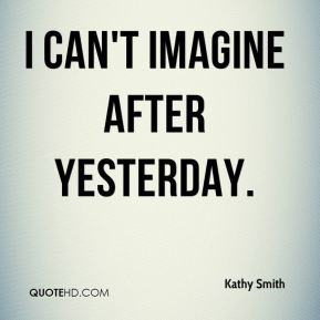 Kathy Smith  - I can't imagine after yesterday.