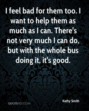 I feel bad for them too. I want to help them as much as I can. There's not very much I can do, but with the whole bus doing it, it's good.