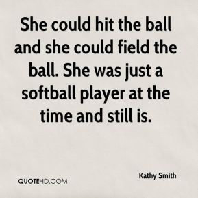 Kathy Smith  - She could hit the ball and she could field the ball. She was just a softball player at the time and still is.